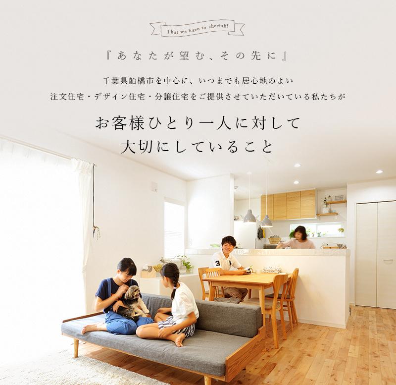 千葉県船橋市を中心に、いつまでも居心地のよい注文住宅・デザイン住宅・分譲住宅をご提供させていただいている私たちが お客様ひとり一人に対して大切にしていること