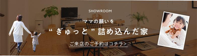 """SHOWROOM ママの願いを""""ぎゅっと""""詰め込んだ家 ご来店のご予約はコチラ>"""