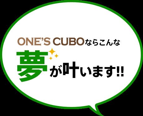 ONE'S CUBOならこんな夢が叶います!!